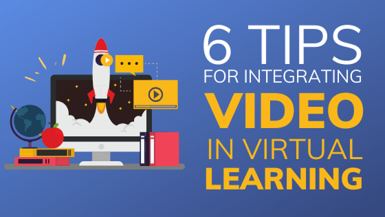 Six Tips for Integrating Video in Virtual Learning