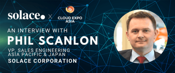 Cloud Expo Asia - Expert Interview - Mr Phil Scanlon, VP of Sales Engineering, Asia Pacific & Japan at Solace Corporation