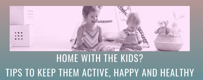 Home with the Kids? Tips to Keep them Active, Happy and Healthy