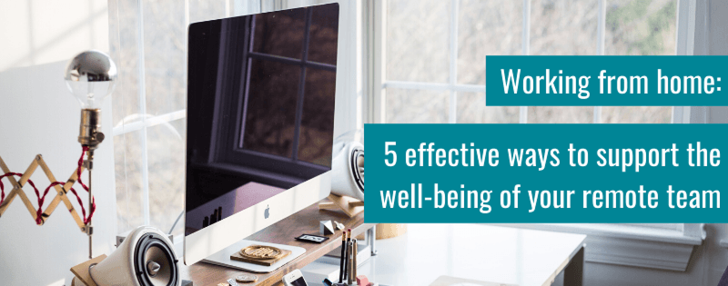 Working from home: 5 effective ways to support the well-being of your remote team