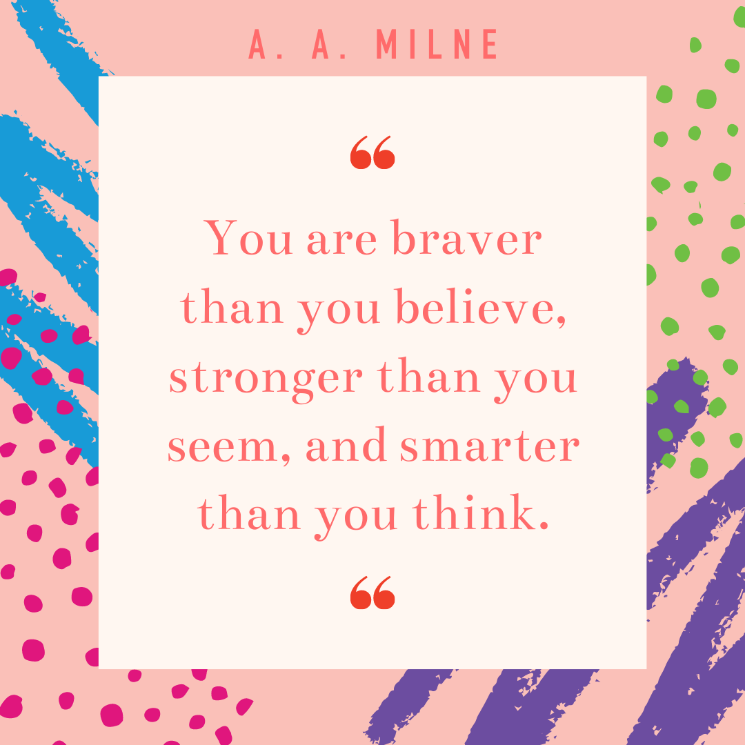Quote: You are braver than you believe, stronger than you seem, and smarter than you think.